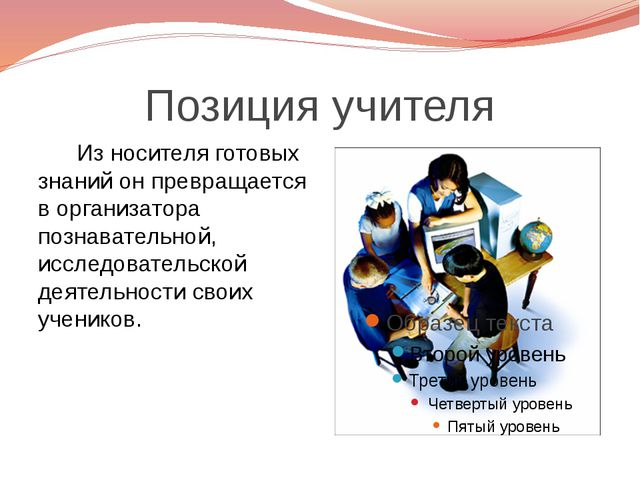 Позиция учителя Из носителя готовых знаний он превращается в организатора поз...