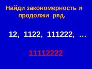 Найди закономерность и  продолжи ряд. 12, 1122, 111222, … 11112222