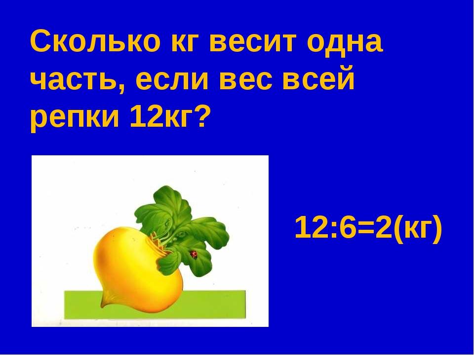 Сколько кг весит одна часть, если вес всей репки 12кг? 12:6=2(кг)