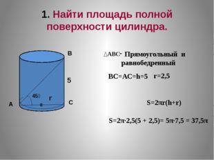 1. Найти площадь полной поверхности цилиндра. S=2π·2,5(5 + 2,5)= 5π·7,5 = 37,