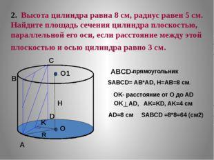 2. Высота цилиндра равна 8 см, радиус равен 5 см. Найдите площадь сечения ци