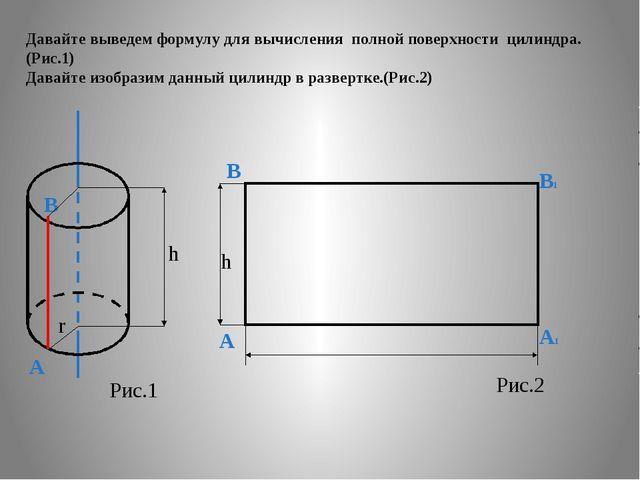 Давайте выведем формулу для вычисления полной поверхности цилиндра. (Рис.1) Д...