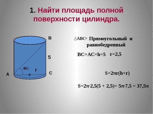 1. Найти площадь полной поверхности цилиндра. S=2π·2,5(5 + 2,5)= 5π·7,5 = 37,...