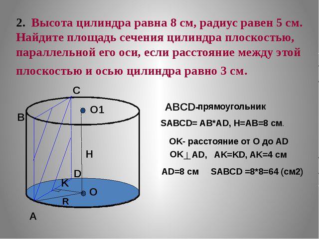 2. Высота цилиндра равна 8 см, радиус равен 5 см. Найдите площадь сечения ци...