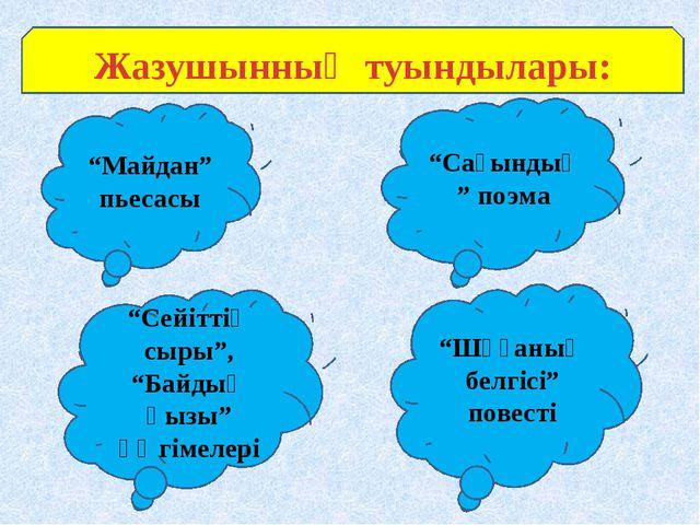 """Жазушынның туындылары: """"Майдан"""" пьесасы """"Сағындық"""" поэма """"Сейіттің сыры"""", """"Б..."""