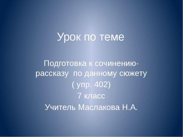 Урок по теме Подготовка к сочинению-рассказу по данному сюжету ( упр. 402) 7...