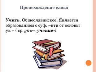 Происхождение слова Учить. Общеславянское. Является образованием с суф. –ити