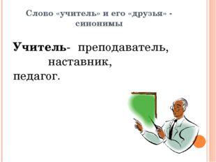 Слово «учитель» и его «друзья» - синонимы Учитель- преподаватель,  настав