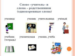 Слово «учитель» и слова – родственники (однокоренные слова)  ученица ученик