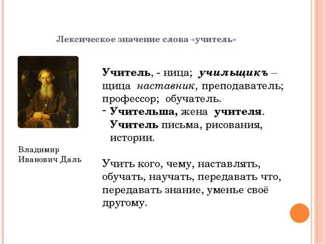 Лексическое значение слова «учитель» Владимир Иванович Даль Учитель, - ница;...