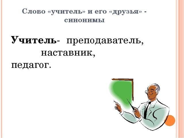 Слово «учитель» и его «друзья» - синонимы Учитель- преподаватель,  настав...
