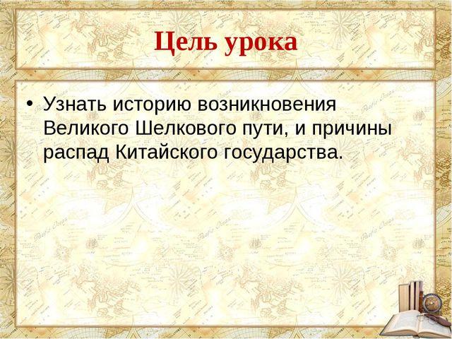 Цель урока Узнать историю возникновения Великого Шелкового пути, и причины ра...
