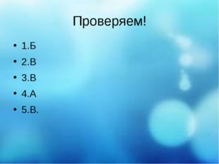 Проверяем! 1.Б 2.В 3.В 4.А 5.В.