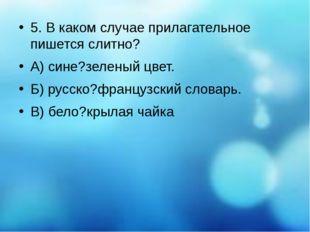 5. В каком случае прилагательное пишется слитно? А) сине?зеленый цвет. Б) ру