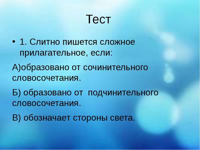 Тест 1. Слитно пишется сложное прилагательное, если: А)образовано от сочините...