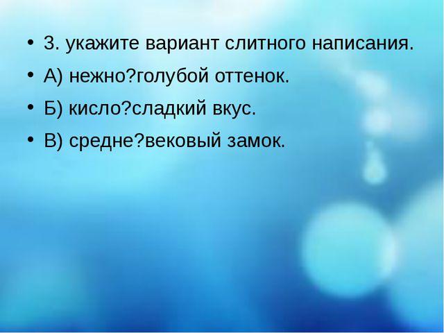 3. укажите вариант слитного написания. А) нежно?голубой оттенок. Б) кисло?сл...