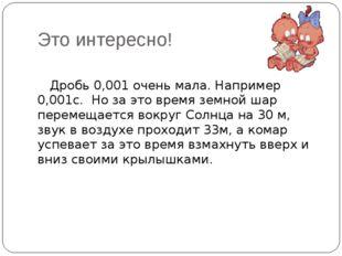 Это интересно! Дробь 0,001 очень мала. Например 0,001с. Но за это время земно