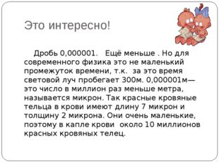 Это интересно! Дробь 0,000001. Ещё меньше . Но для современного физика это не