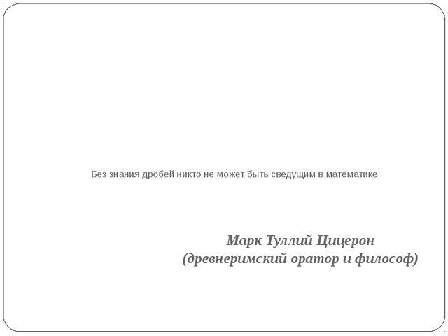 Без знания дробей никто не может быть сведущим в математике Марк Туллий Цицер...