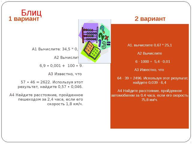 Блиц 1 вариант 2 вариант А1 Вычислите: 34,5 * 0,21 А2 Вычислите 6,9 ∙ 0,001 +...