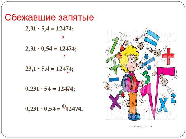 Сбежавшие запятые 2,31 ∙ 5,4 = 12474; 2,31 ∙ 0,54 = 12474; 23,1 ∙ 5,4 = 12474...