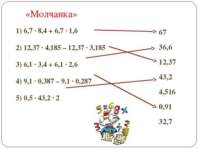 «Молчанка» 1) 6,7 ∙ 8,4 + 6,7 ∙ 1,6 2) 12,37 ∙ 4,185 – 12,37 ∙ 3,185 3) 6,1 ∙...