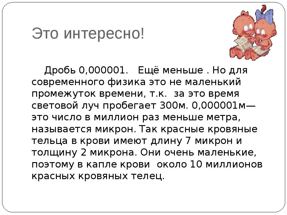 Это интересно! Дробь 0,000001. Ещё меньше . Но для современного физика это не...