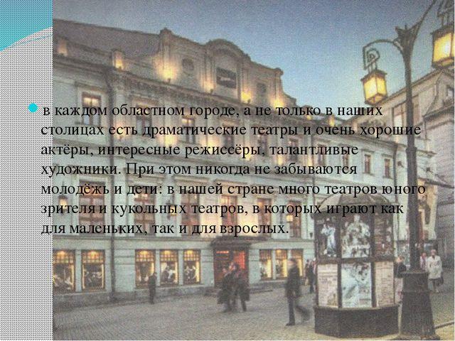 в каждом областном городе, а не только в наших столицах есть драматические т...