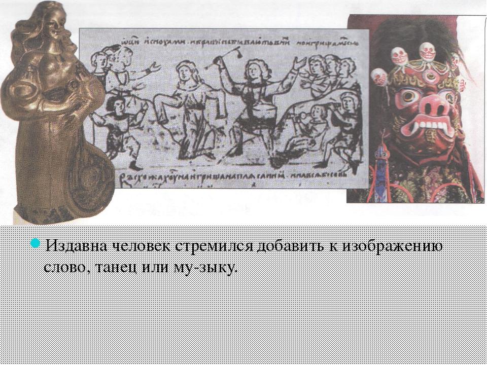 Издавна человек стремился добавить к изображению слово, танец или музыку.