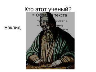 Кто этот ученый? Евклид