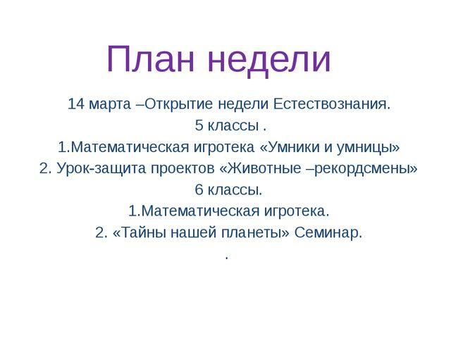 План недели 14 марта –Открытие недели Естествознания. 5 классы . 1.Математиче...