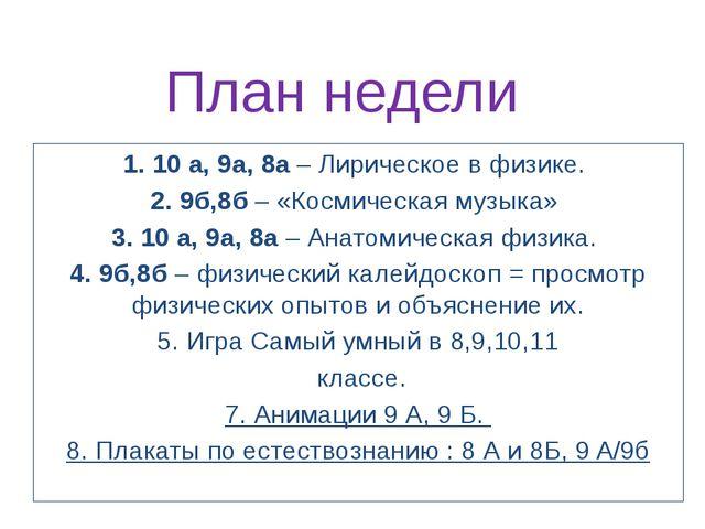 План недели 1. 10 а, 9а, 8а – Лирическое в физике. 2. 9б,8б – «Космическая му...