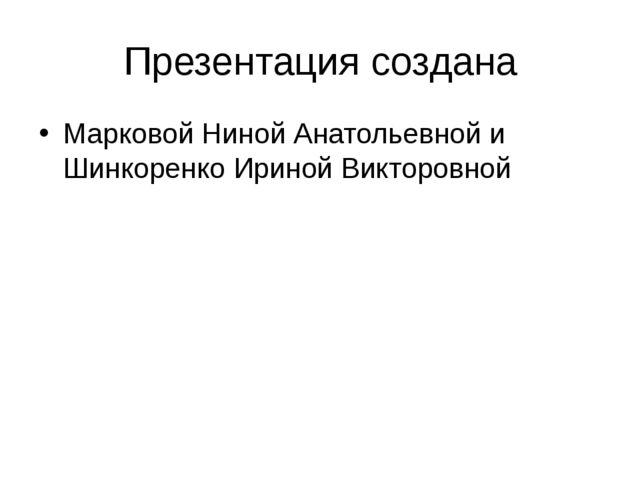 Презентация создана Марковой Ниной Анатольевной и Шинкоренко Ириной Викторовной