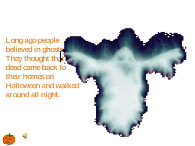 Long ago people believed in ghosts. They thought that the dead came back to t...