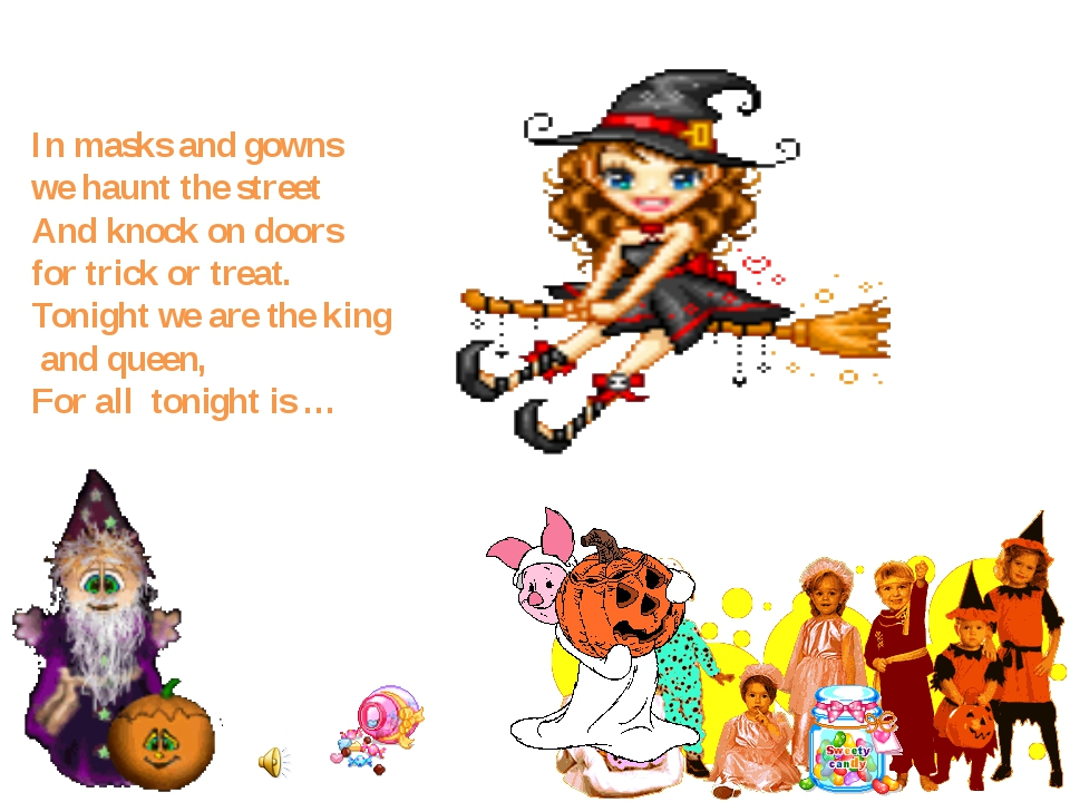 In masks and gowns we haunt the street And knock on doors for trick or treat....
