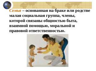 Семья – основанная на браке или родстве малая социальная группа, члены, кото