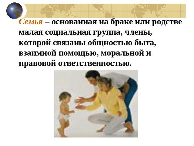Семья – основанная на браке или родстве малая социальная группа, члены, кото...
