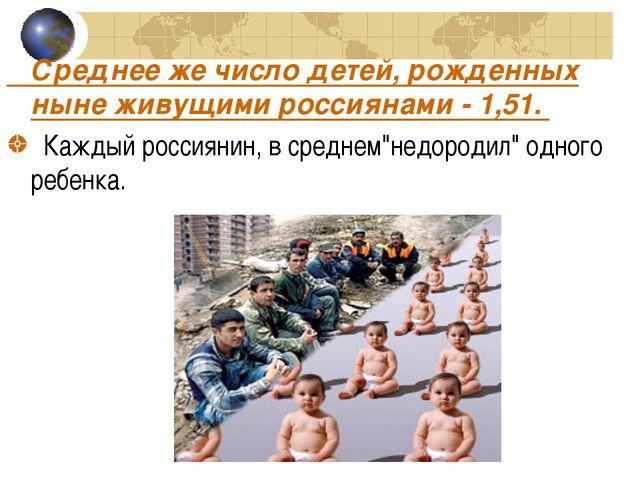 Среднее же число детей, рожденных ныне живущими россиянами - 1,51. Каждый ро...