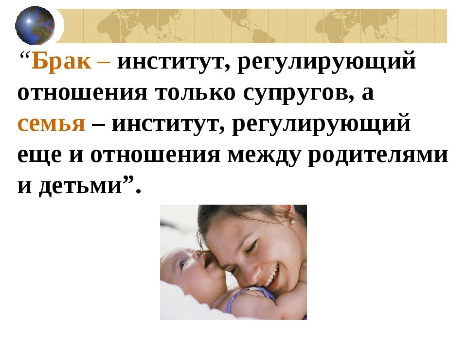 """""""Брак – институт, регулирующий отношения только супругов, а семья – институт,..."""