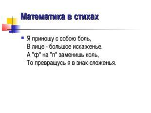 """Математика в стихах Я приношу с собою боль, В лице - большое искаженье. А """"ф"""""""