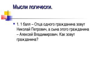 Мысли логически. 1. 1 балл – Отца одного гражданина зовут Николай Петрович, а
