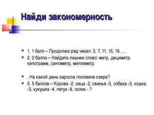 Найди закономерность 1. 1 балл – Продолжи ряд чисел: 3, 7, 11, 15, 19, … 2. 2