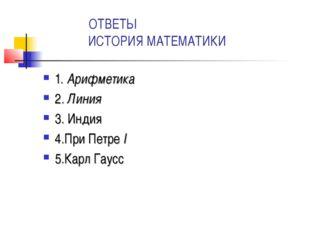 ОТВЕТЫ ИСТОРИЯ МАТЕМАТИКИ 1. Арифметика 2. Линия 3. Индия 4.При Петре I 5.Ка