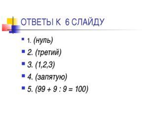 ОТВЕТЫ К 6 СЛАЙДУ 1. (нуль) 2. (третий) 3. (1,2,3) 4. (запятую) 5. (99 + 9 :