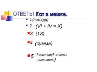 ОТВЕТЫ Кот в мешке. 1.(никогда) 2. (VI + IV = X) (13) 3. 4 (сумма) Расшифруйт