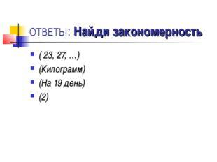 ОТВЕТЫ: Найди закономерность ( 23, 27, …) (Килограмм) (На 19 день) (2)
