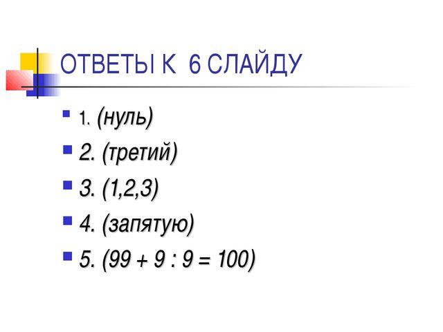 ОТВЕТЫ К 6 СЛАЙДУ 1. (нуль) 2. (третий) 3. (1,2,3) 4. (запятую) 5. (99 + 9 :...