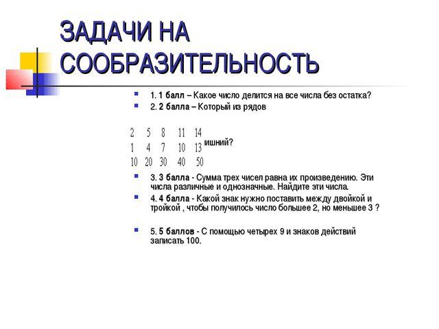ЗАДАЧИ НА СООБРАЗИТЕЛЬНОСТЬ 1. 1 балл – Какое число делится на все числа без...