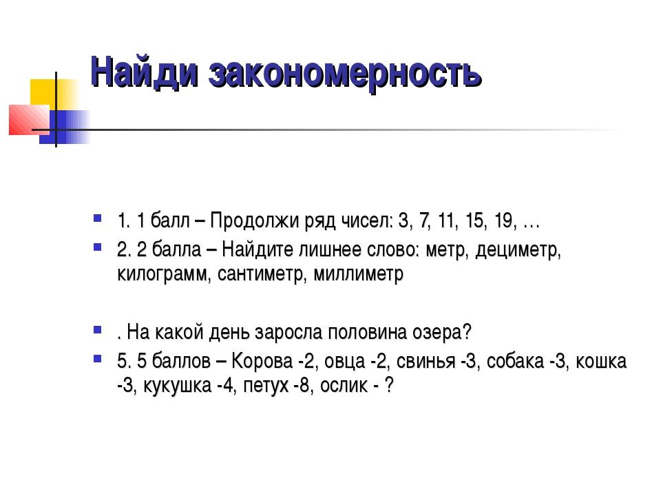 Найди закономерность 1. 1 балл – Продолжи ряд чисел: 3, 7, 11, 15, 19, … 2. 2...
