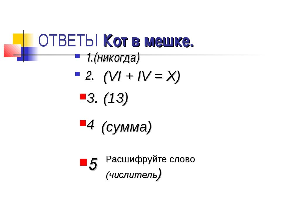 ОТВЕТЫ Кот в мешке. 1.(никогда) 2. (VI + IV = X) (13) 3. 4 (сумма) Расшифруйт...